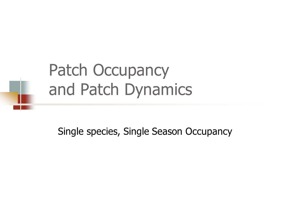 Patch Occupancy and Patch Dynamics Single species, Single Season Occupancy