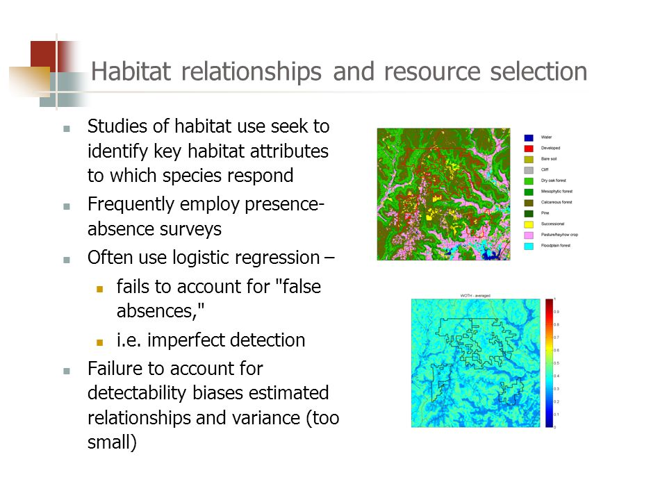 Habitat relationships and resource selection Studies of habitat use seek to identify key habitat attributes to which species respond Frequently employ presence- absence surveys Often use logistic regression – fails to account for false absences, i.e.