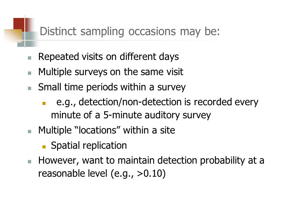 Distinct sampling occasions may be: Repeated visits on different days Multiple surveys on the same visit Small time periods within a survey e.g., detection/non-detection is recorded every minute of a 5-minute auditory survey Multiple locations within a site Spatial replication However, want to maintain detection probability at a reasonable level (e.g., >0.10)