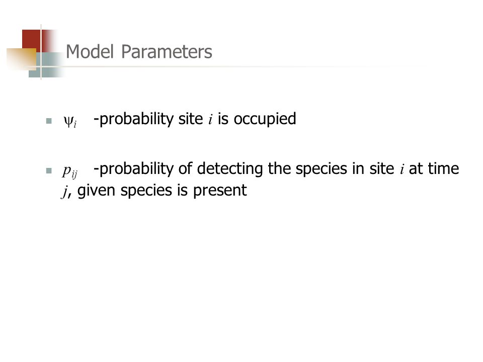  i -probability site i is occupied p ij -probability of detecting the species in site i at time j, given species is present Model Parameters