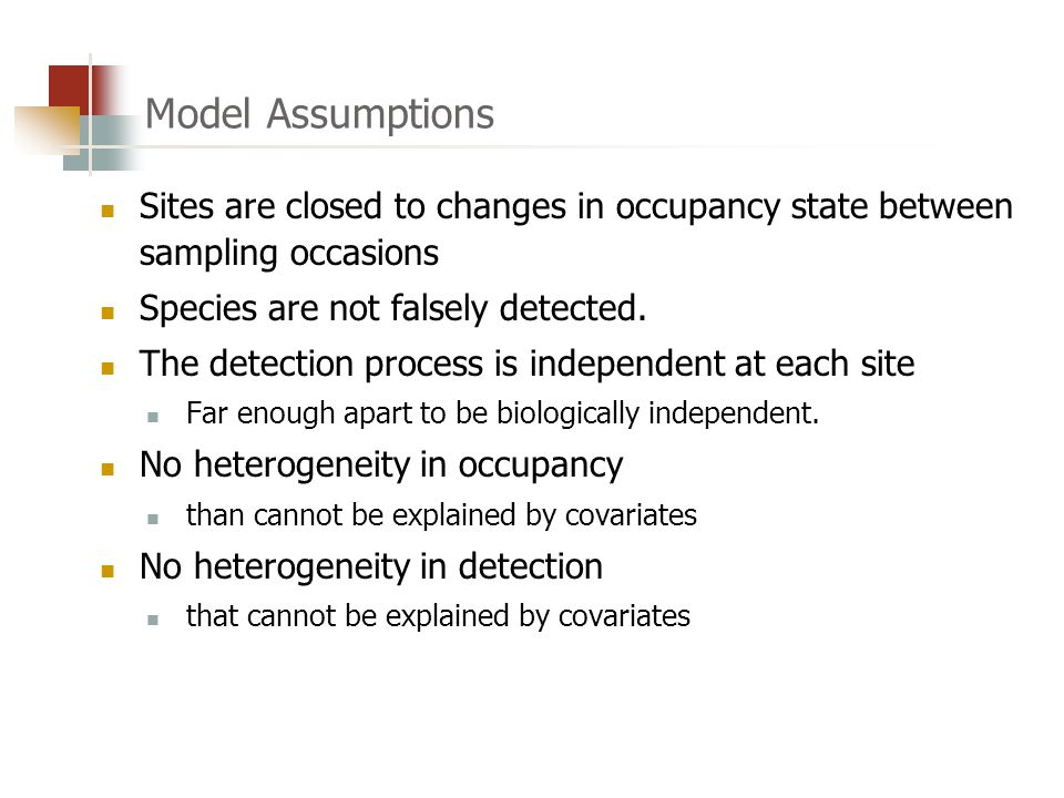 Model Assumptions Sites are closed to changes in occupancy state between sampling occasions Species are not falsely detected.