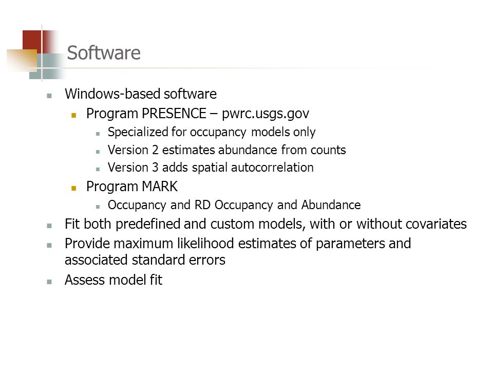 Software Windows-based software Program PRESENCE – pwrc.usgs.gov Specialized for occupancy models only Version 2 estimates abundance from counts Version 3 adds spatial autocorrelation Program MARK Occupancy and RD Occupancy and Abundance Fit both predefined and custom models, with or without covariates Provide maximum likelihood estimates of parameters and associated standard errors Assess model fit