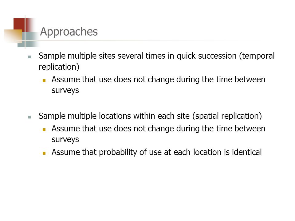 Approaches Sample multiple sites several times in quick succession (temporal replication) Assume that use does not change during the time between surveys Sample multiple locations within each site (spatial replication) Assume that use does not change during the time between surveys Assume that probability of use at each location is identical