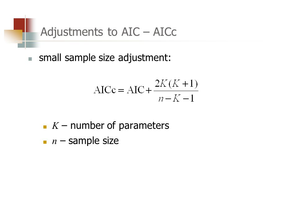 Adjustments to AIC – AICc small sample size adjustment: K – number of parameters n – sample size