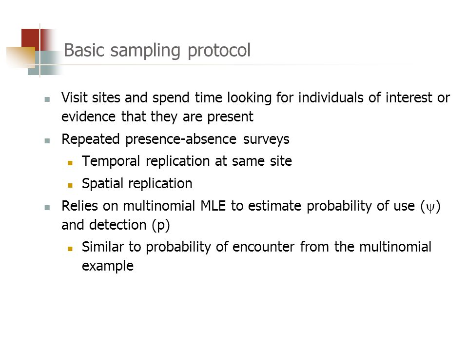Basic sampling protocol Visit sites and spend time looking for individuals of interest or evidence that they are present Repeated presence-absence surveys Temporal replication at same site Spatial replication Relies on multinomial MLE to estimate probability of use (  ) and detection (p) Similar to probability of encounter from the multinomial example