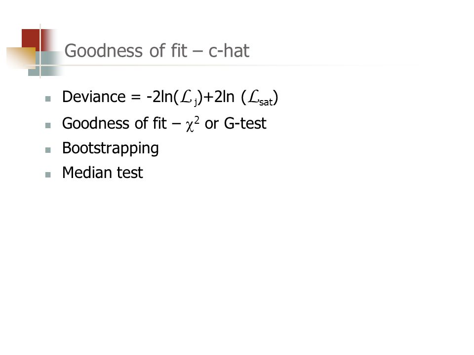 Goodness of fit – c-hat Deviance = -2ln( L j )+2ln ( L sat ) Goodness of fit –  2 or G-test Bootstrapping Median test