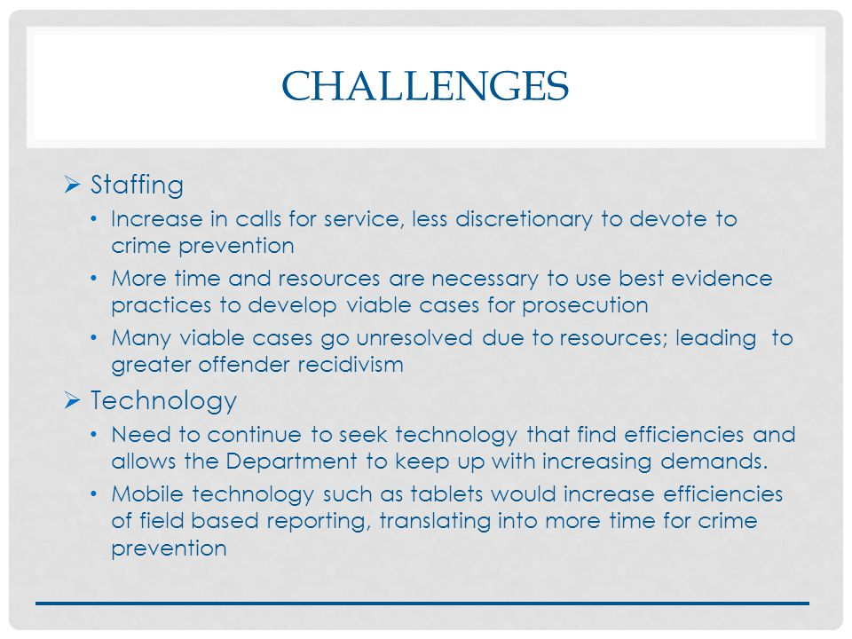 CHALLENGES  Staffing Increase in calls for service, less discretionary to devote to crime prevention More time and resources are necessary to use best evidence practices to develop viable cases for prosecution Many viable cases go unresolved due to resources; leading to greater offender recidivism  Technology Need to continue to seek technology that find efficiencies and allows the Department to keep up with increasing demands.
