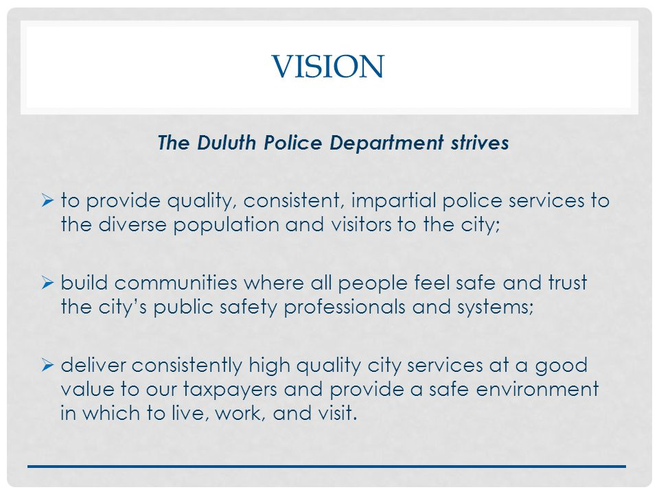 VISION The Duluth Police Department strives  to provide quality, consistent, impartial police services to the diverse population and visitors to the city;  build communities where all people feel safe and trust the city's public safety professionals and systems;  deliver consistently high quality city services at a good value to our taxpayers and provide a safe environment in which to live, work, and visit.