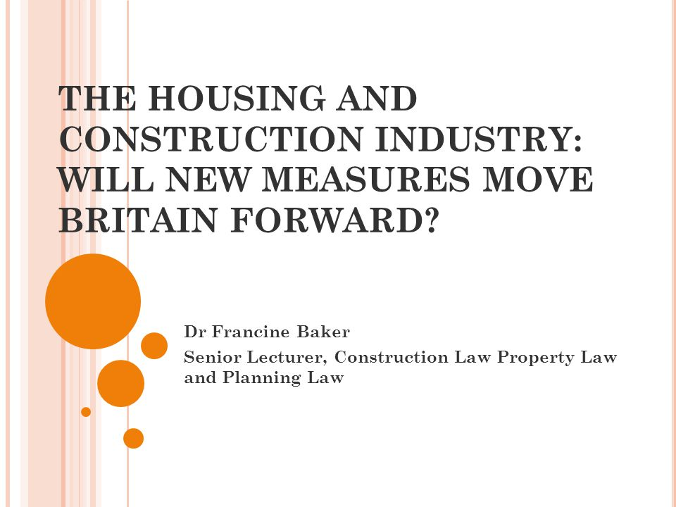 THE HOUSING AND CONSTRUCTION INDUSTRY: WILL NEW MEASURES MOVE BRITAIN FORWARD? Dr Francine Baker Senior Lecturer, Construction Law Property Law and Pl
