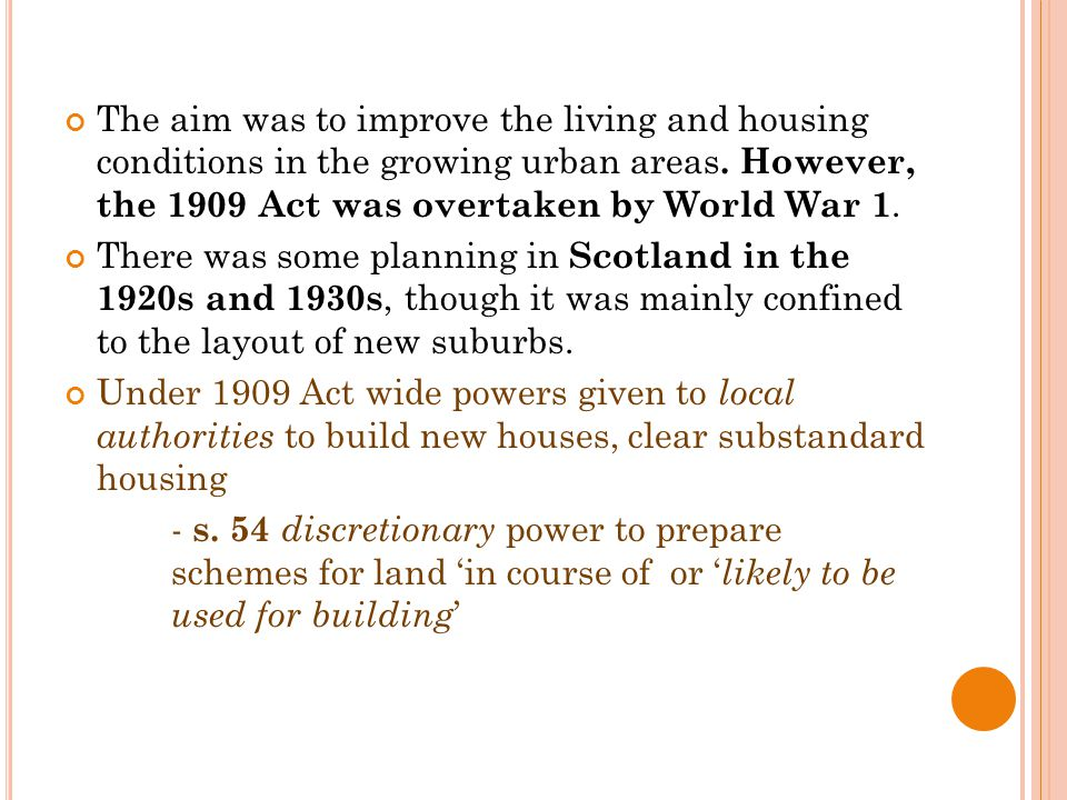 The aim was to improve the living and housing conditions in the growing urban areas. However, the 1909 Act was overtaken by World War 1. There was som