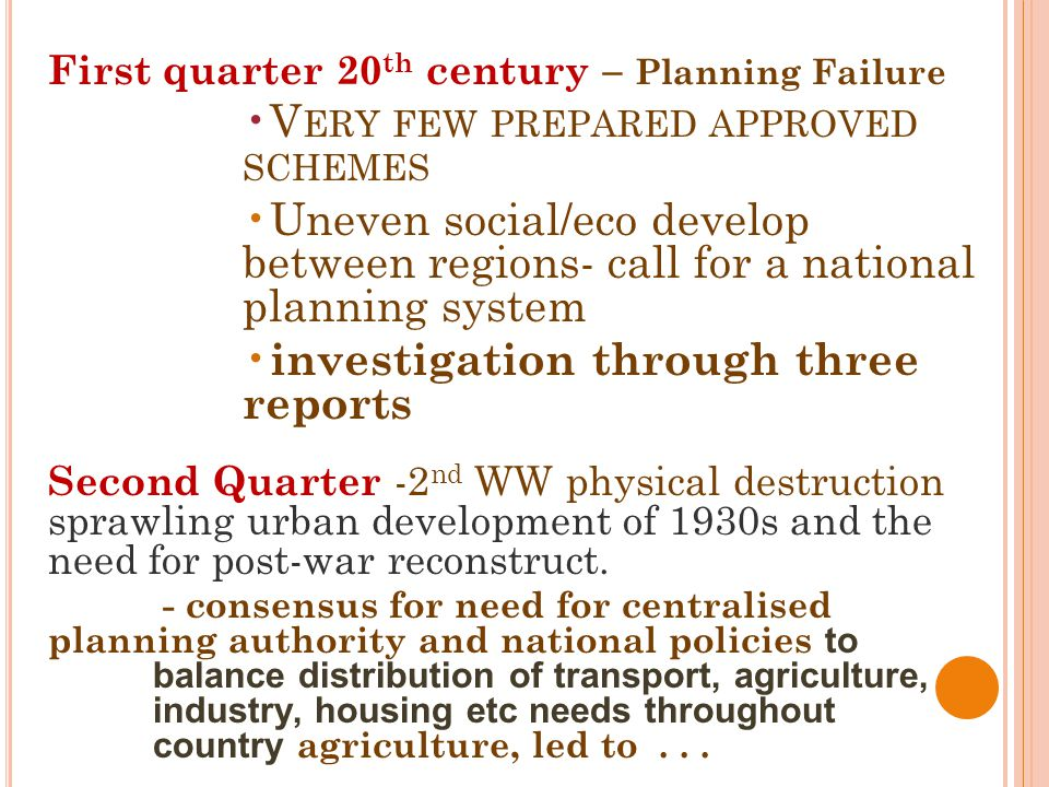 First quarter 20 th century – Planning Failure V ERY FEW PREPARED APPROVED SCHEMES Uneven social/eco develop between regions- call for a national planning system investigation through three reports Second Quarter -2 nd WW physical destruction sprawling urban development of 1930s and the need for post-war reconstruct.