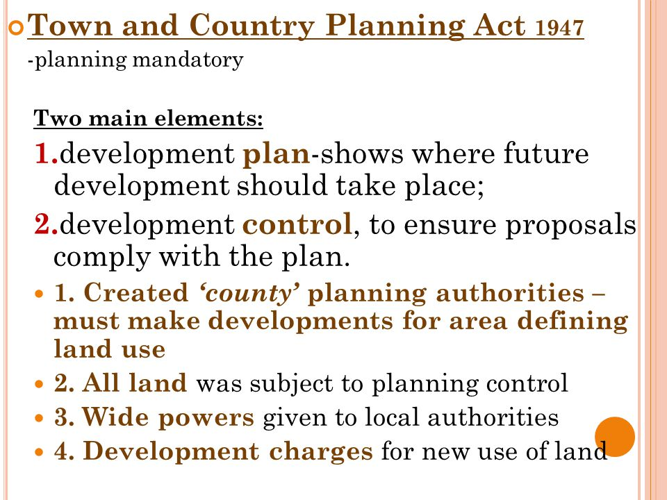 Town and Country Planning Act 1947 -planning mandatory Two main elements: 1. development plan -shows where future development should take place; 2. de