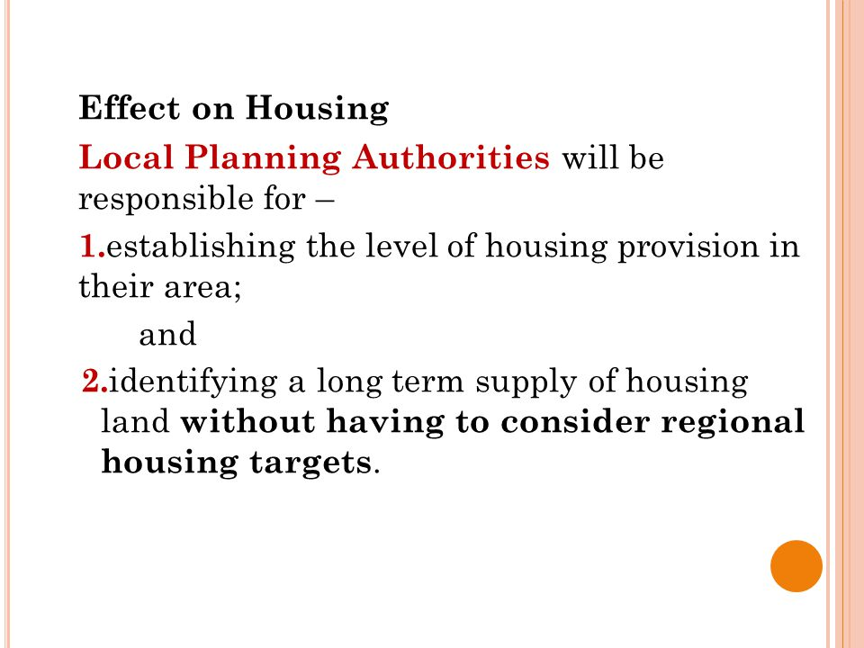 Effect on Housing Local Planning Authorities will be responsible for – 1. establishing the level of housing provision in their area; and 2. identifyin