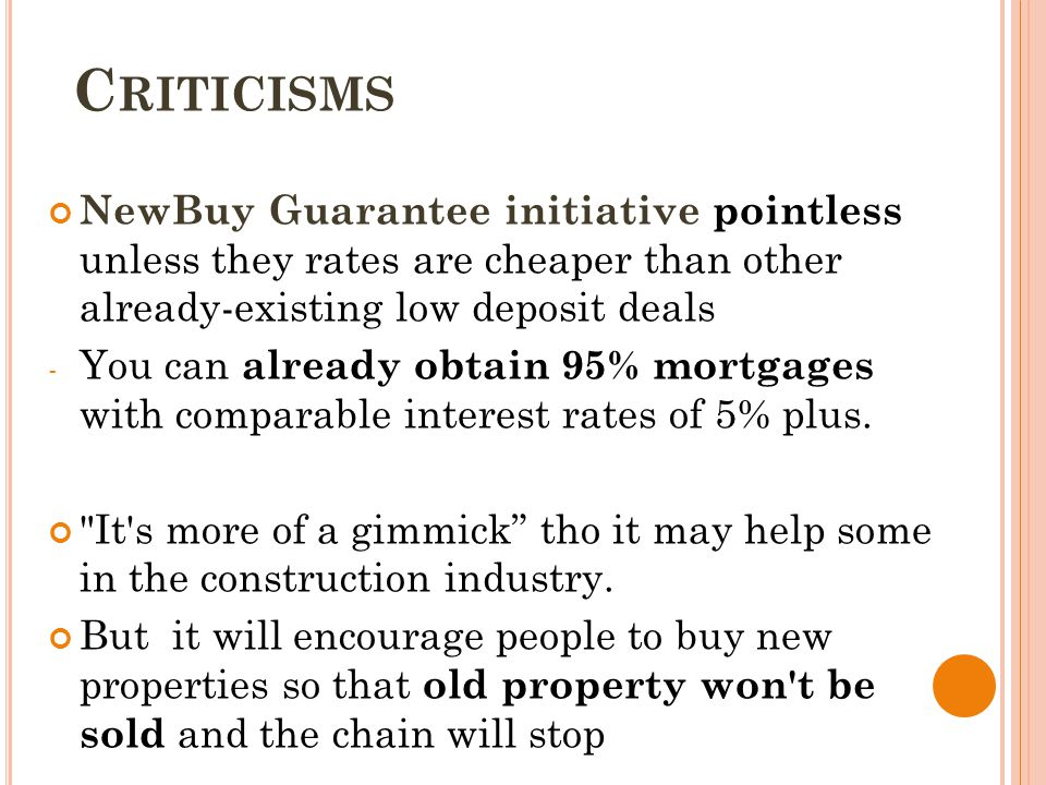 C RITICISMS NewBuy Guarantee initiative pointless unless they rates are cheaper than other already-existing low deposit deals - You can already obtain 95% mortgages with comparable interest rates of 5% plus.