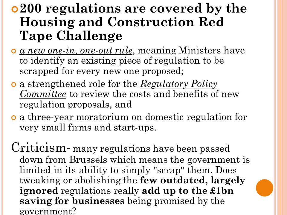 200 regulations are covered by the Housing and Construction Red Tape Challenge a new one-in, one-out rule, meaning Ministers have to identify an existing piece of regulation to be scrapped for every new one proposed; a strengthened role for the Regulatory Policy Committee to review the costs and benefits of new regulation proposals, and a three-year moratorium on domestic regulation for very small firms and start-ups.