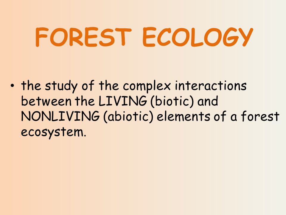 the study of the complex interactions between the LIVING (biotic) and NONLIVING (abiotic) elements of a forest ecosystem.