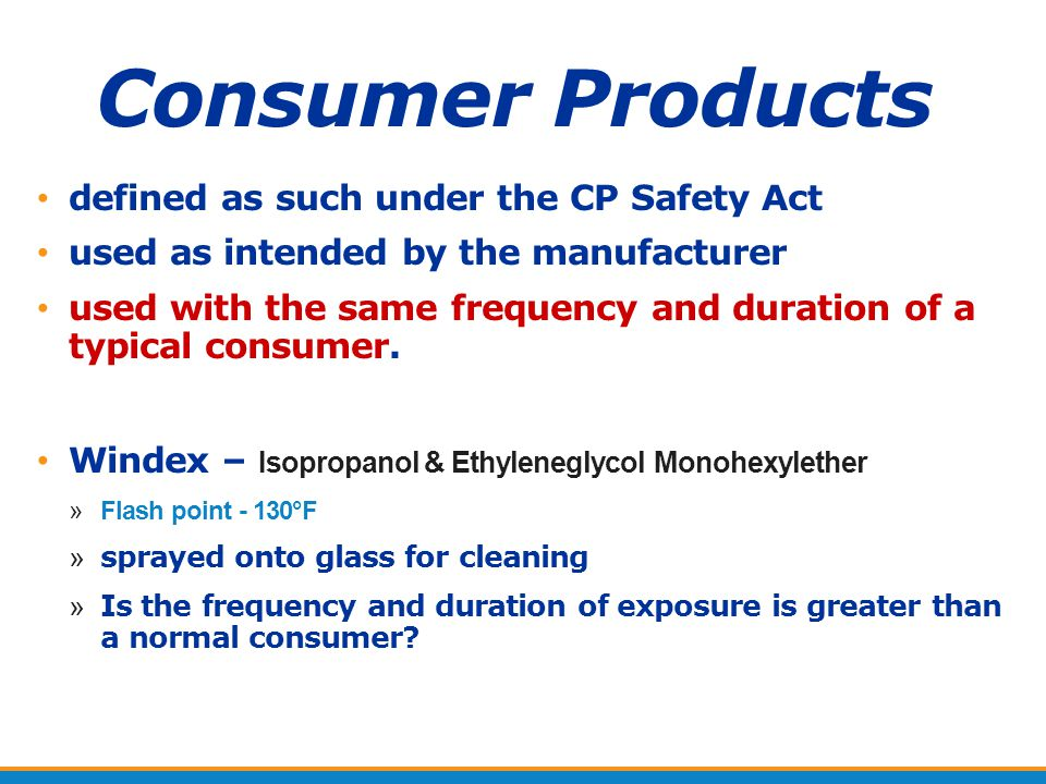 Consumer Products defined as such under the CP Safety Act used as intended by the manufacturer used with the same frequency and duration of a typical