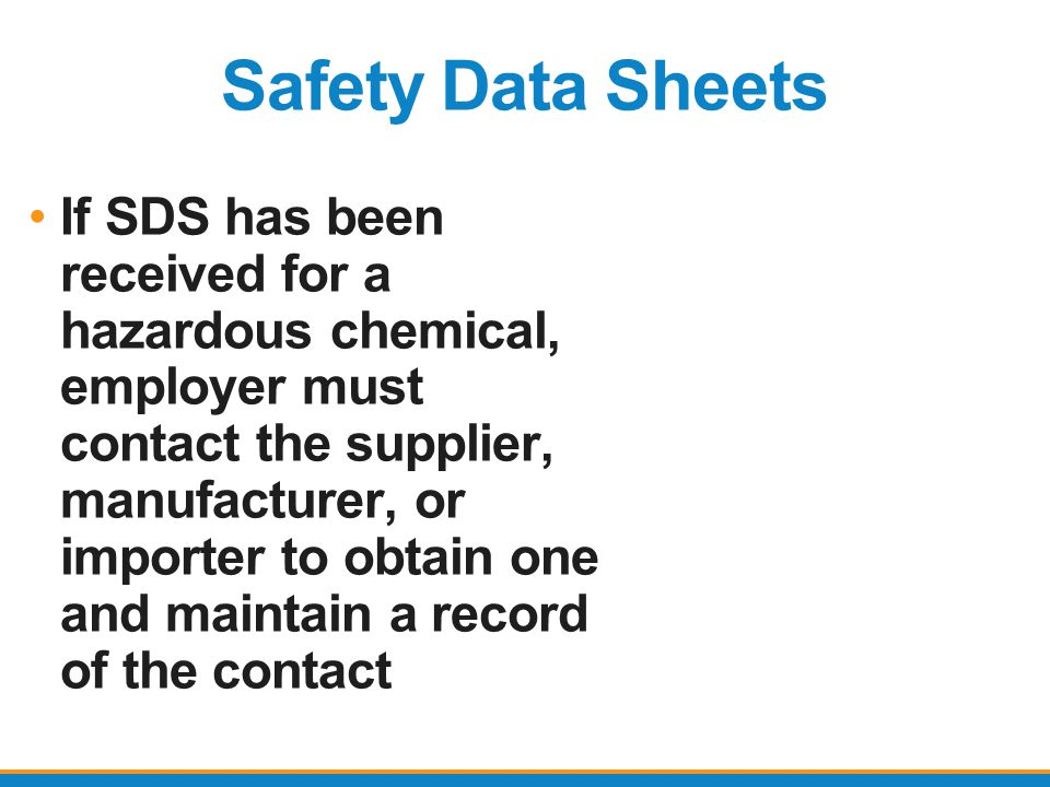 Safety Data Sheets If SDS has been received for a hazardous chemical, employer must contact the supplier, manufacturer, or importer to obtain one and