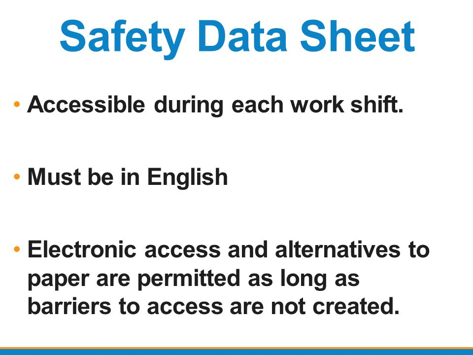 Safety Data Sheet Accessible during each work shift. Must be in English Electronic access and alternatives to paper are permitted as long as barriers