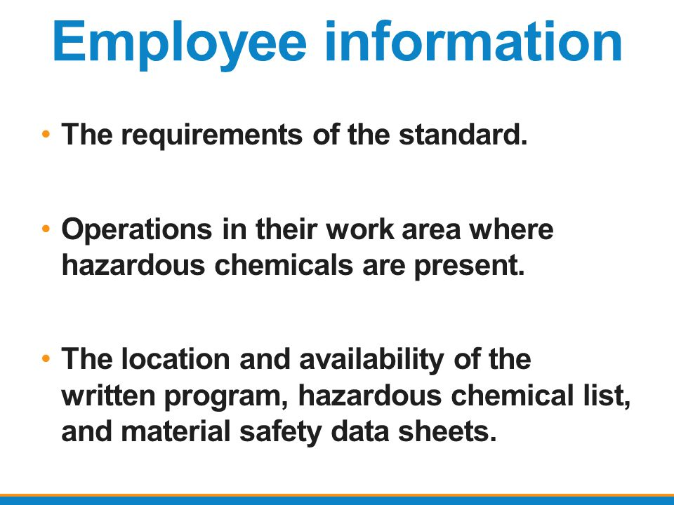 Employee information The requirements of the standard. Operations in their work area where hazardous chemicals are present. The location and availabil