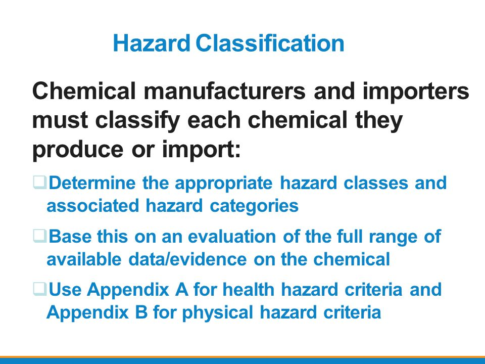 Hazard Classification Chemical manufacturers and importers must classify each chemical they produce or import:  Determine the appropriate hazard clas