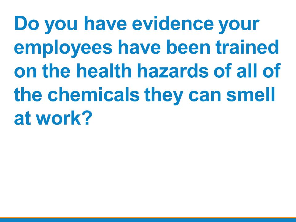 Do you have evidence your employees have been trained on the health hazards of all of the chemicals they can smell at work?