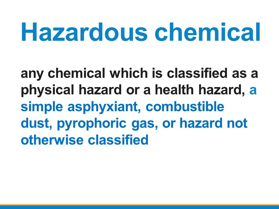 Hazardous chemical any chemical which is classified as a physical hazard or a health hazard, a simple asphyxiant, combustible dust, pyrophoric gas, or