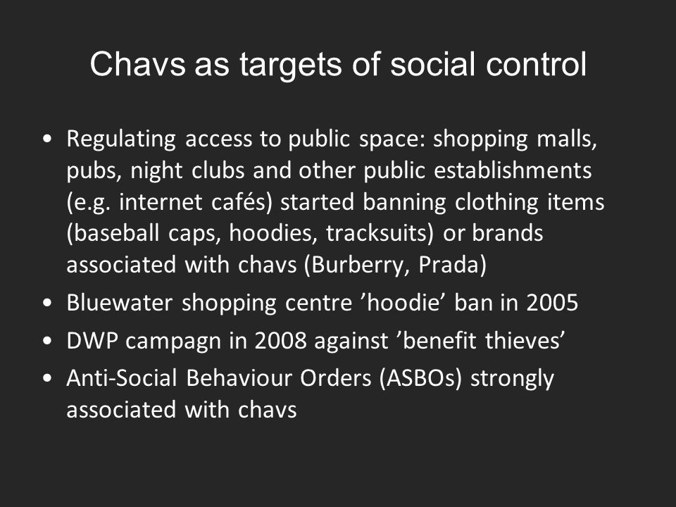 Chavs as targets of social control Regulating access to public space: shopping malls, pubs, night clubs and other public establishments (e.g. internet