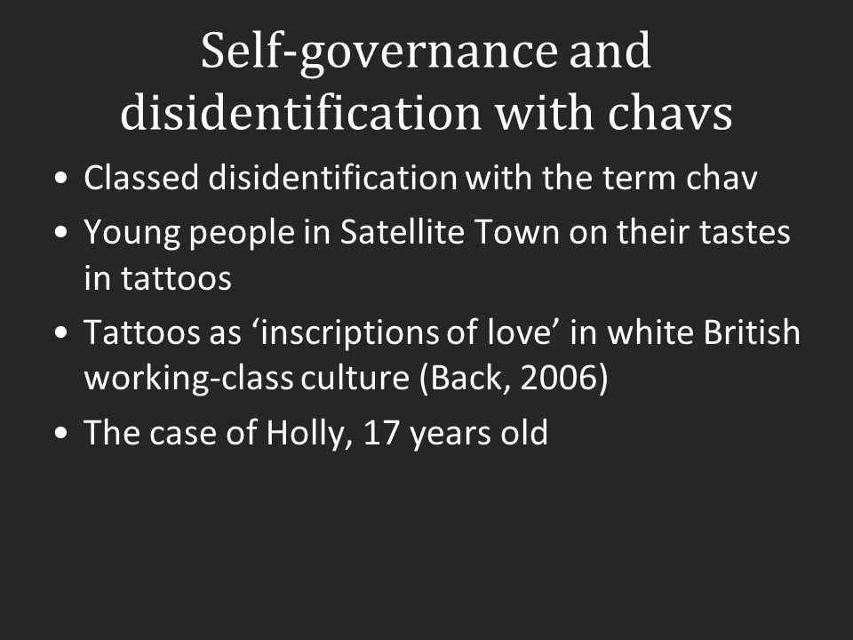 Self-governance and disidentification with chavs Classed disidentification with the term chav Young people in Satellite Town on their tastes in tattoo