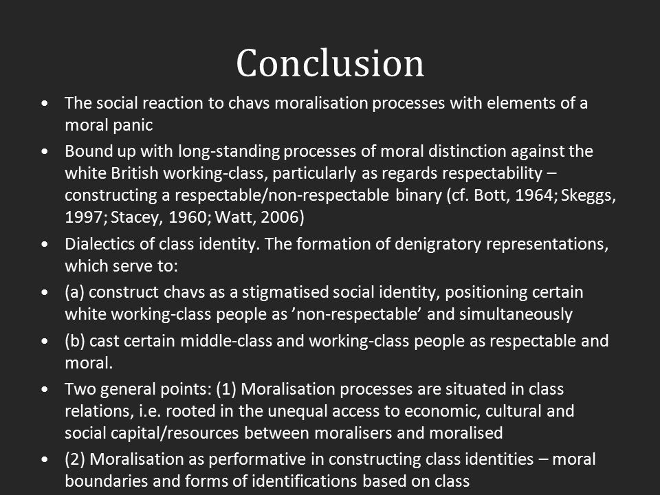 Conclusion The social reaction to chavs moralisation processes with elements of a moral panic Bound up with long-standing processes of moral distincti