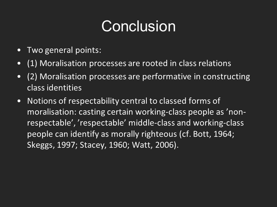Conclusion Two general points: (1) Moralisation processes are rooted in class relations (2) Moralisation processes are performative in constructing cl