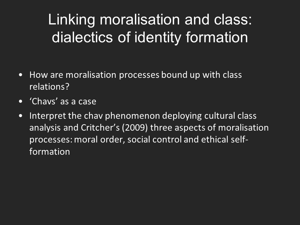 Linking moralisation and class: dialectics of identity formation How are moralisation processes bound up with class relations? 'Chavs' as a case Inter