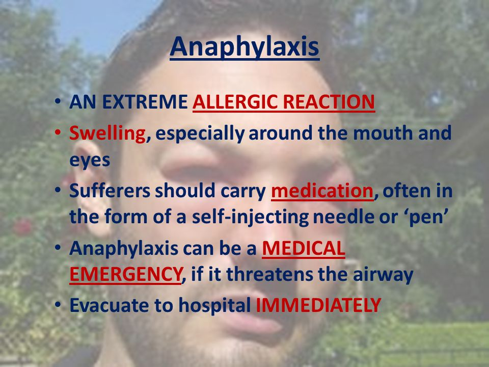 Anaphylaxis AN EXTREME ALLERGIC REACTION Swelling, especially around the mouth and eyes Sufferers should carry medication, often in the form of a self-injecting needle or 'pen' Anaphylaxis can be a MEDICAL EMERGENCY, if it threatens the airway Evacuate to hospital IMMEDIATELY