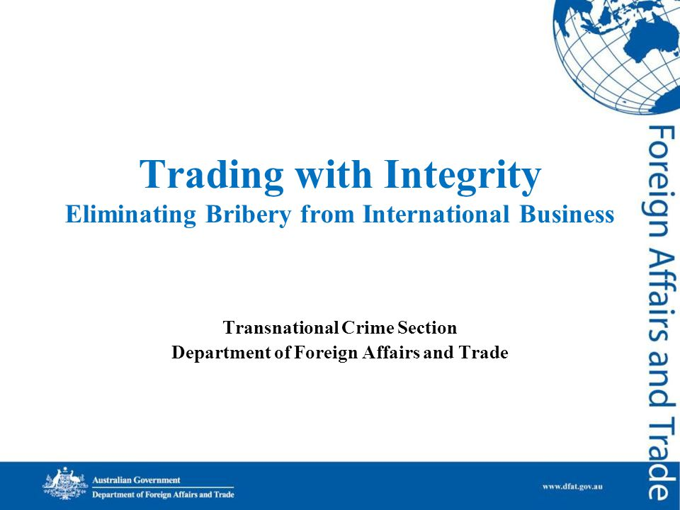 Trading with Integrity Eliminating Bribery from International Business Transnational Crime Section Department of Foreign Affairs and Trade