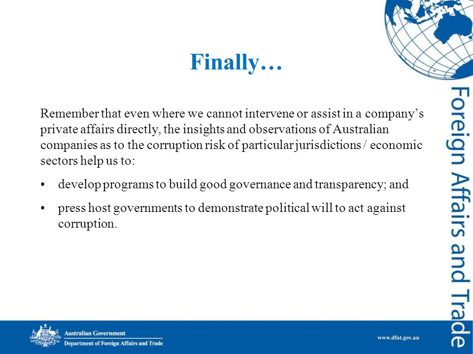 Finally… Remember that even where we cannot intervene or assist in a company's private affairs directly, the insights and observations of Australian companies as to the corruption risk of particular jurisdictions / economic sectors help us to: develop programs to build good governance and transparency; and press host governments to demonstrate political will to act against corruption.