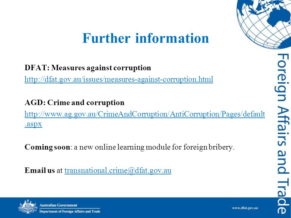 Further information DFAT: Measures against corruption http://dfat.gov.au/issues/measures-against-corruption.html AGD: Crime and corruption http://www.ag.gov.au/CrimeAndCorruption/AntiCorruption/Pages/default.aspx Coming soon: a new online learning module for foreign bribery.
