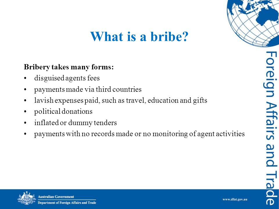What is a bribe? Bribery takes many forms: disguised agents fees payments made via third countries lavish expenses paid, such as travel, education and