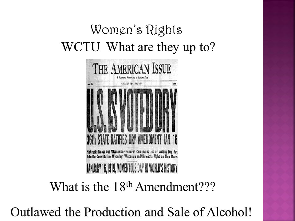 Women's Rights WCTU What are they up to? What is the 18 th Amendment??? Outlawed the Production and Sale of Alcohol!