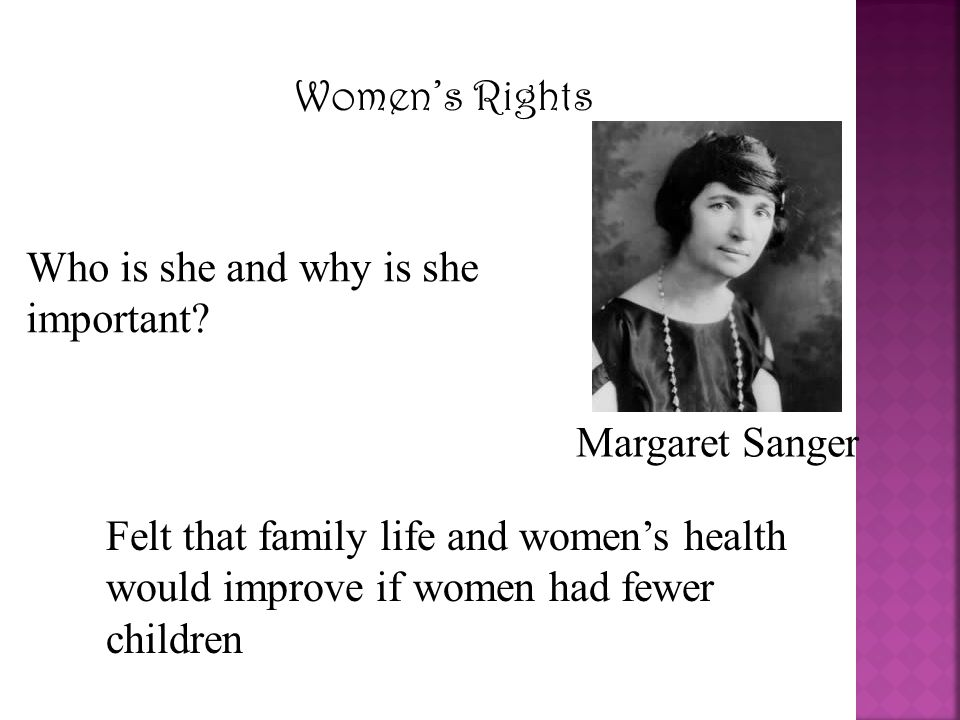 Women's Rights Margaret Sanger Who is she and why is she important? Felt that family life and women's health would improve if women had fewer children