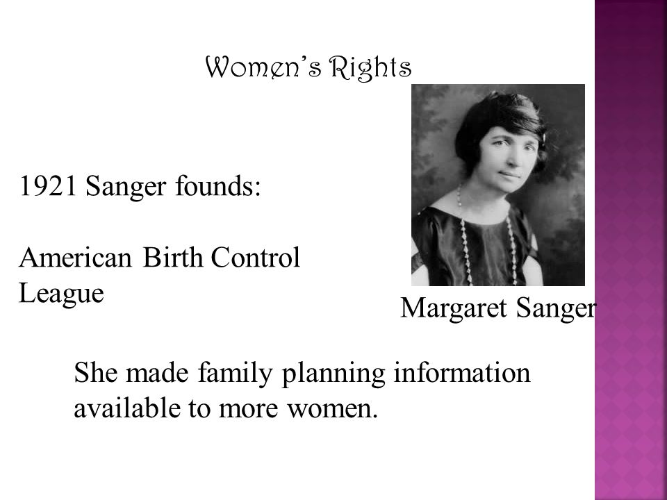 Women's Rights Margaret Sanger 1921 Sanger founds: American Birth Control League She made family planning information available to more women.