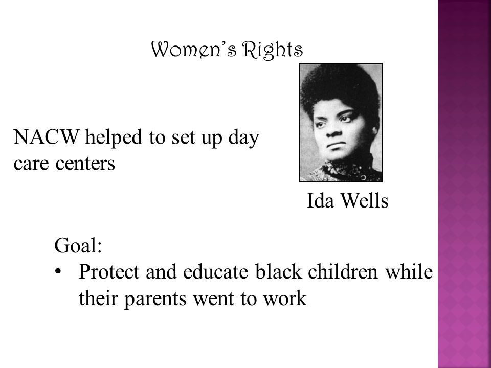Women's Rights Ida Wells NACW helped to set up day care centers Goal: Protect and educate black children while their parents went to work