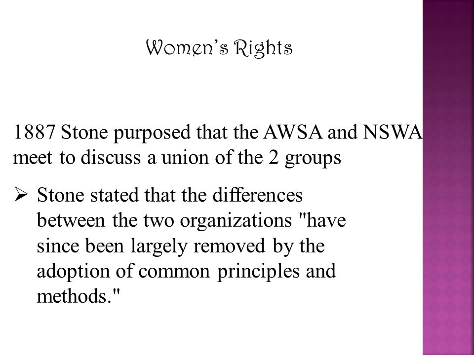 Women's Rights 1887 Stone purposed that the AWSA and NSWA meet to discuss a union of the 2 groups  Stone stated that the differences between the two