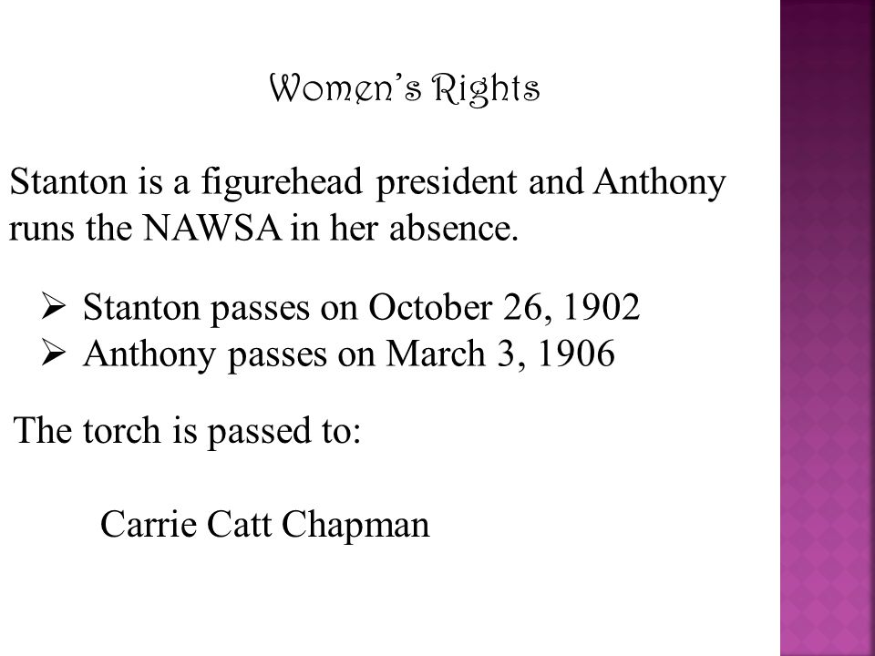 Women's Rights Stanton is a figurehead president and Anthony runs the NAWSA in her absence.  Stanton passes on October 26, 1902  Anthony passes on M