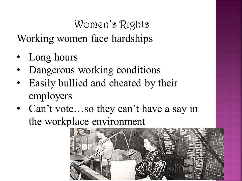 Women's Rights Working women face hardships Long hours Dangerous working conditions Easily bullied and cheated by their employers Can't vote…so they c