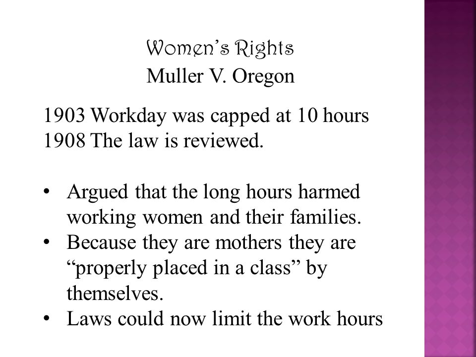 Women's Rights Muller V. Oregon 1903 Workday was capped at 10 hours 1908 The law is reviewed. Argued that the long hours harmed working women and thei