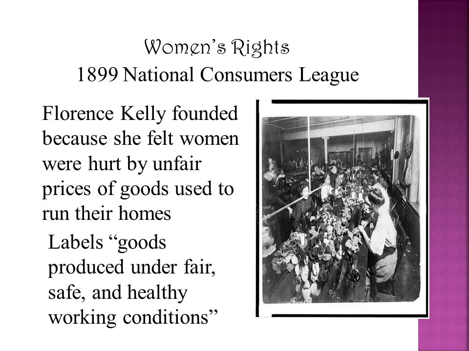 Women's Rights 1899 National Consumers League Florence Kelly founded because she felt women were hurt by unfair prices of goods used to run their home