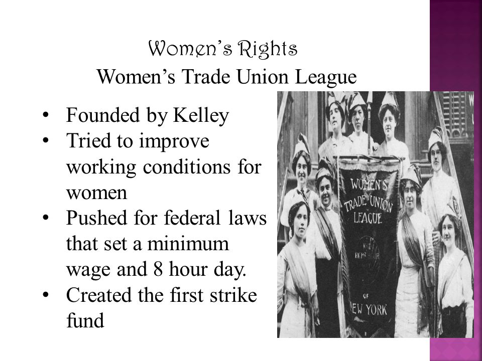 Women's Rights Women's Trade Union League Founded by Kelley Tried to improve working conditions for women Pushed for federal laws that set a minimum w