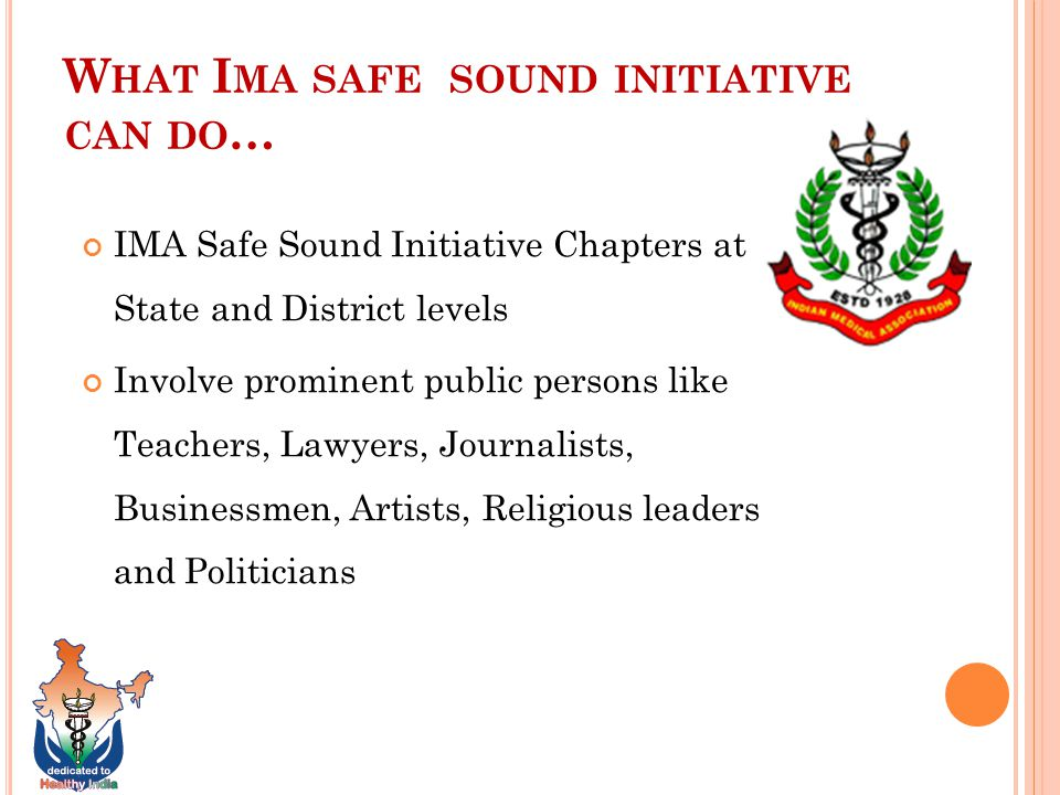 W HAT I MA SAFE SOUND INITIATIVE CAN DO … IMA Safe Sound Initiative Chapters at State and District levels Involve prominent public persons like Teachers, Lawyers, Journalists, Businessmen, Artists, Religious leaders and Politicians