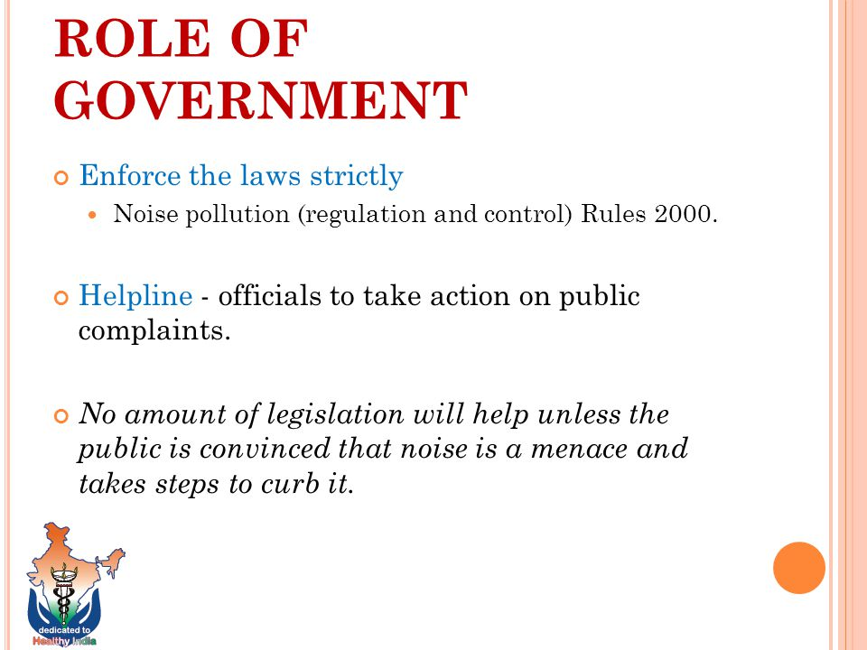 ROLE OF GOVERNMENT Enforce the laws strictly Noise pollution (regulation and control) Rules 2000.