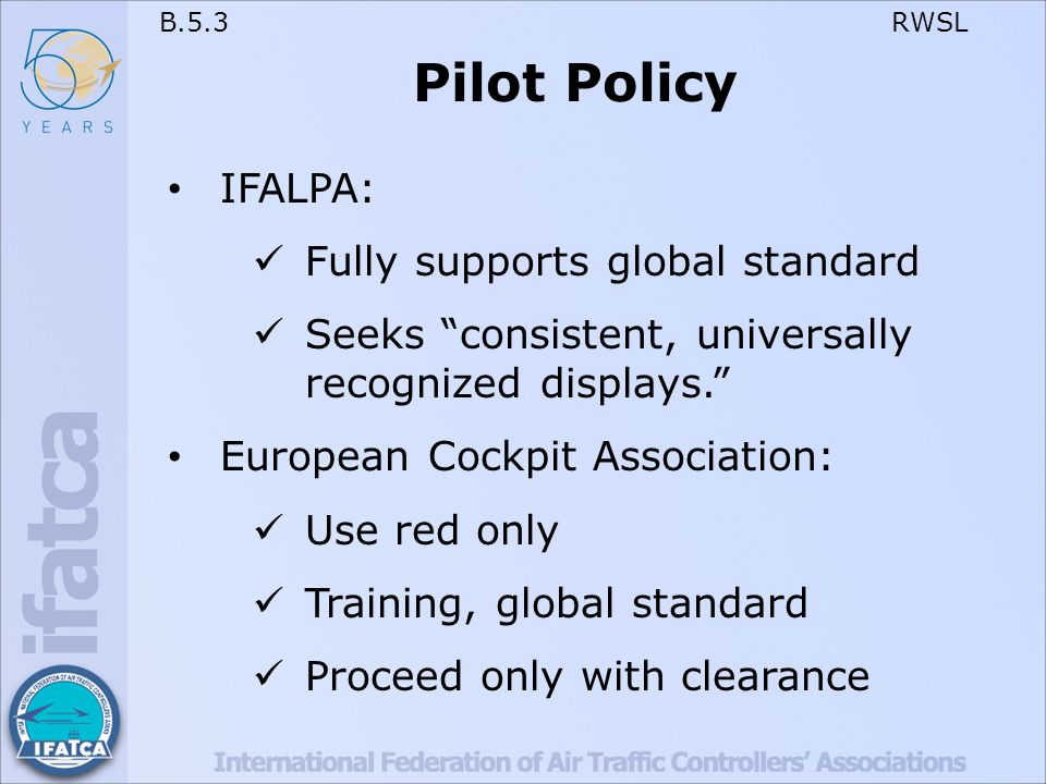 B.5.3 RWSL Pilot Policy IFALPA: Fully supports global standard Seeks consistent, universally recognized displays. European Cockpit Association: Use red only Training, global standard Proceed only with clearance